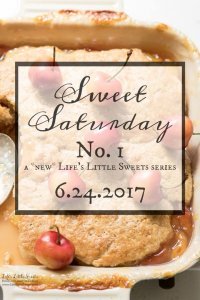 Sweet Saturday #1 - 6.24.2017 www.lifeslittlesweets.com